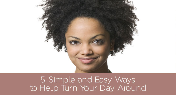 5 Simple and Easy Ways to Help Turn Your Day Around